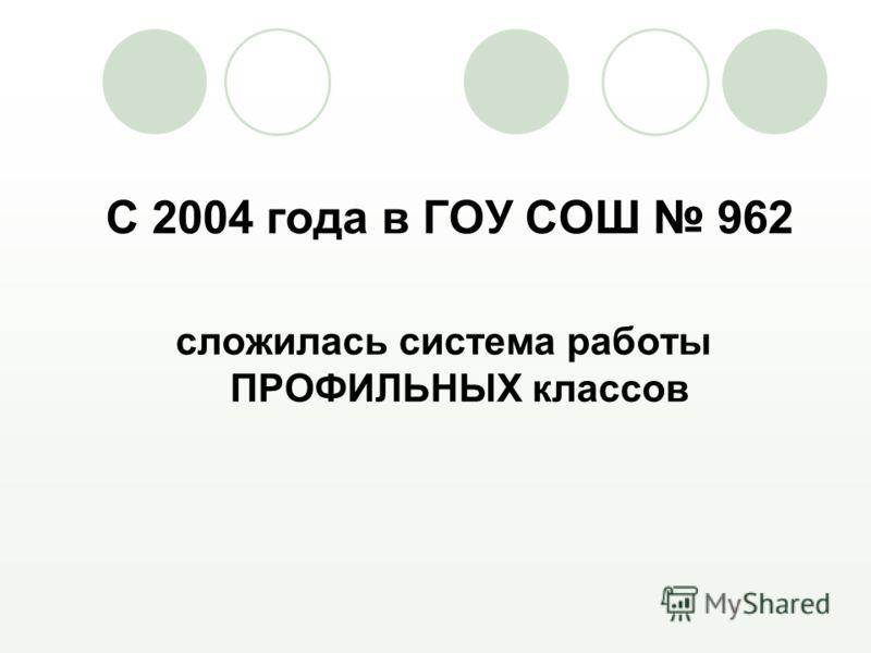 С 2004 года в ГОУ СОШ 962 сложилась система работы ПРОФИЛЬНЫХ классов