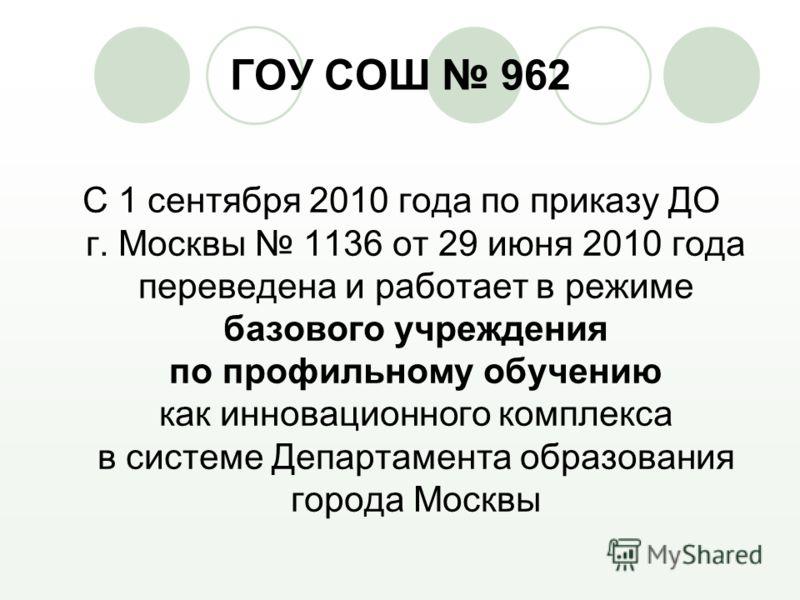 ГОУ СОШ 962 С 1 сентября 2010 года по приказу ДО г. Москвы 1136 от 29 июня 2010 года переведена и работает в режиме базового учреждения по профильному обучению как инновационного комплекса в системе Департамента образования города Москвы