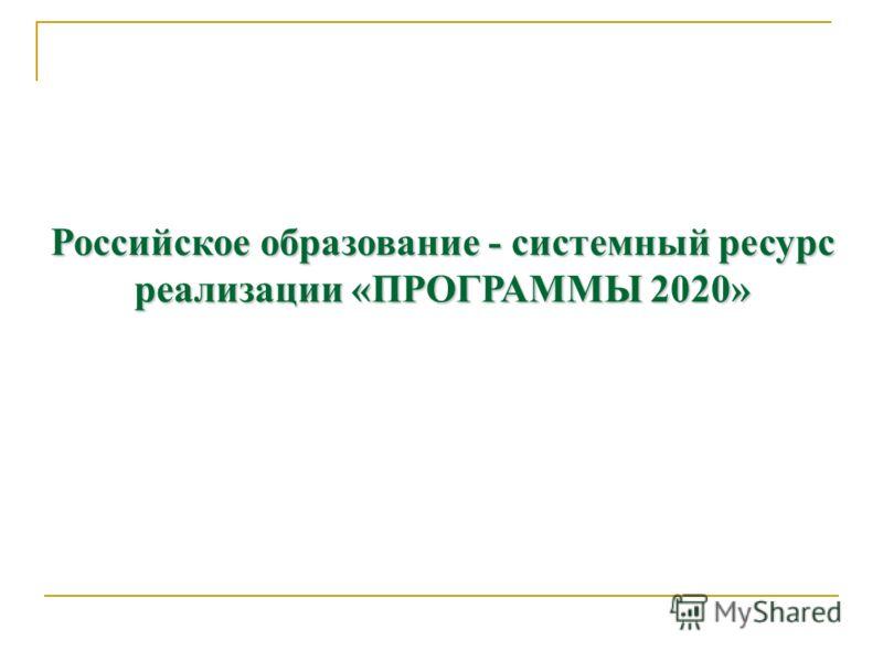 Российское образование - системный ресурс реализации «ПРОГРАММЫ 2020»