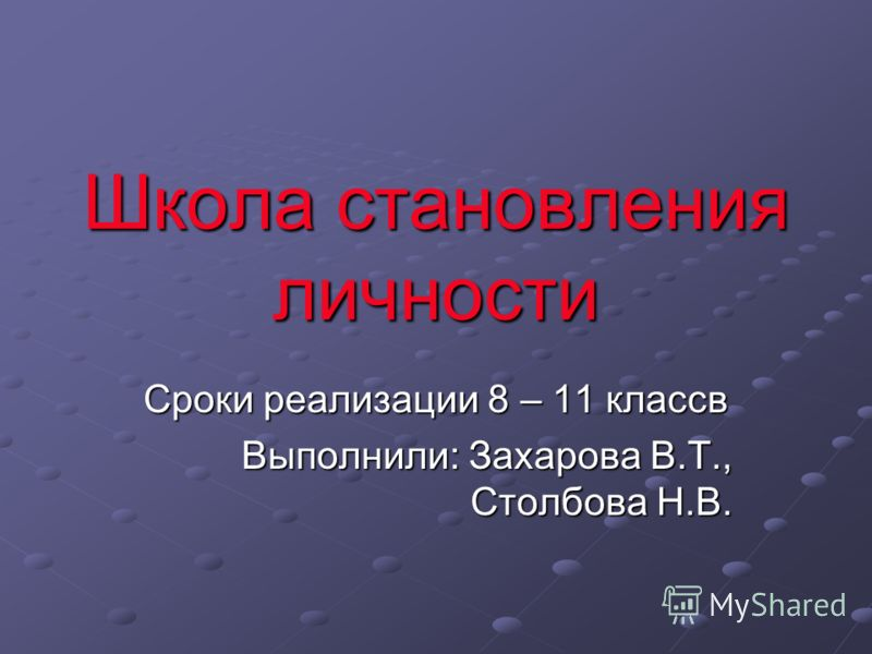 Школа становления личности Сроки реализации 8 – 11 классв Выполнили: Захарова В.Т., Столбова Н.В.