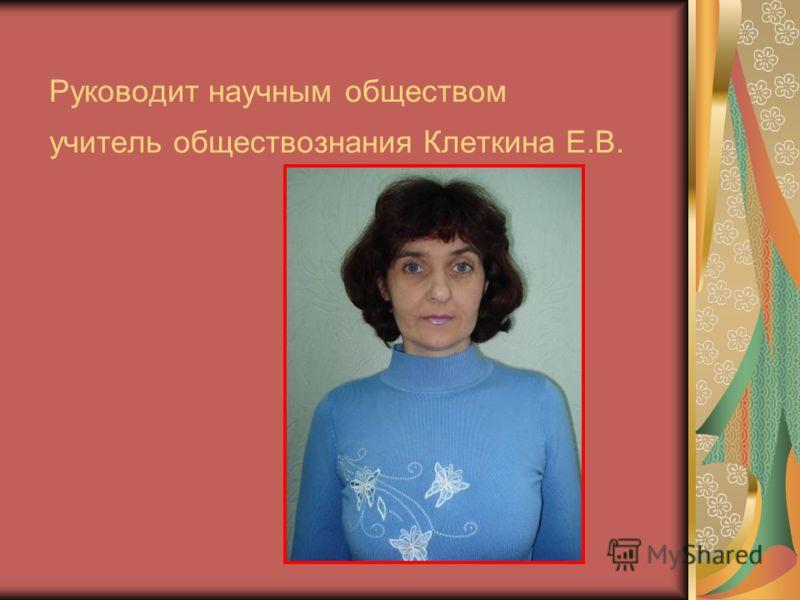 Руководит научным обществом учитель обществознания Клеткина Е.В.