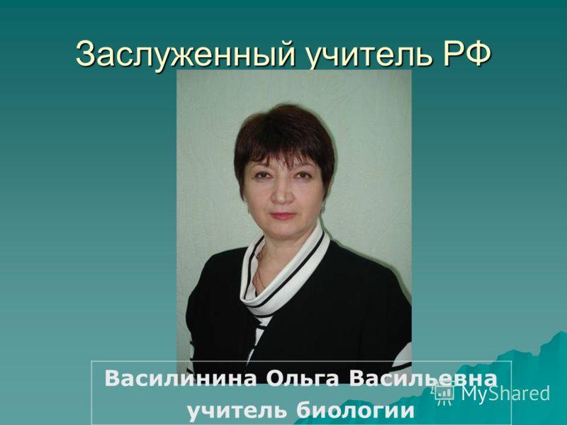 Заслуженный учитель РФ Василинина Ольга Васильевна учитель биологии