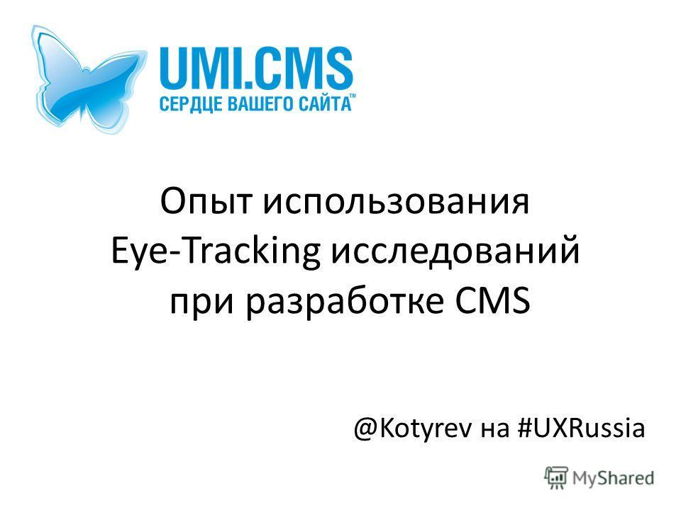 Опыт использования Eye-Tracking исследований при разработке CMS @Kotyrev на #UXRussia