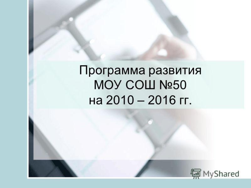 Программа развития МОУ СОШ 50 на 2010 – 2016 гг.