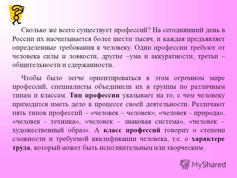 Сколько же всего существует профессий? На сегодняшний день в России их насчитывается более шести тысяч, и каждая предъявляет определенные требования к человеку. Одни профессии требуют от человека силы и ловкости, другие –ума и аккуратности, третьи –
