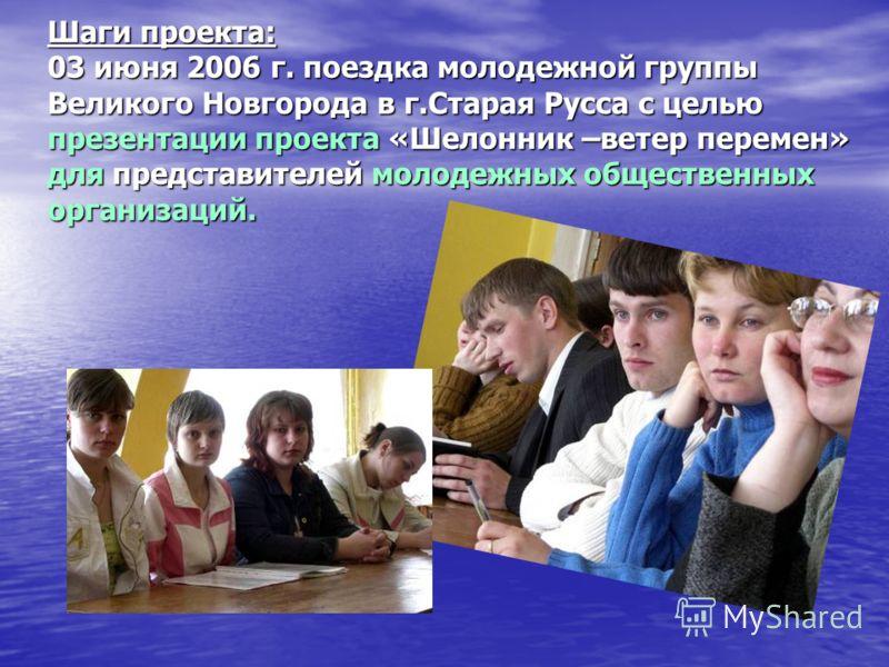 Шаги проекта: 03 июня 2006 г. поездка молодежной группы Великого Новгорода в г.Старая Русса с целью презентации проекта «Шелонник –ветер перемен» для представителей молодежных общественных организаций.