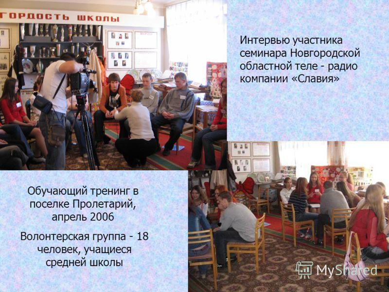 Обучающий тренинг в поселке Пролетарий, апрель 2006 Интервью участника семинара Новгородской областной теле - радио компании «Славия» Волонтерская группа - 18 человек, учащиеся средней школы