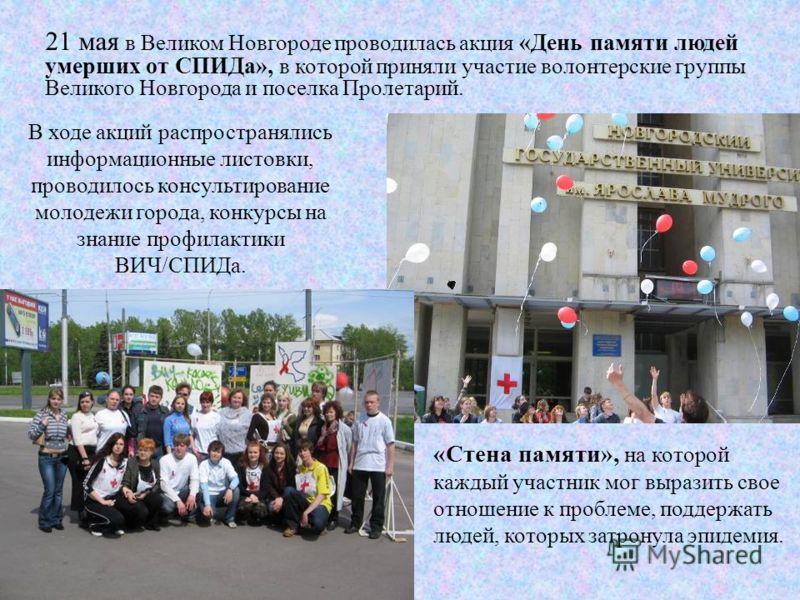 21 мая в Великом Новгороде проводилась акция «День памяти людей умерших от СПИДа», в которой приняли участие волонтерские группы Великого Новгорода и поселка Пролетарий. В ходе акций распространялись информационные листовки, проводилось консультирова