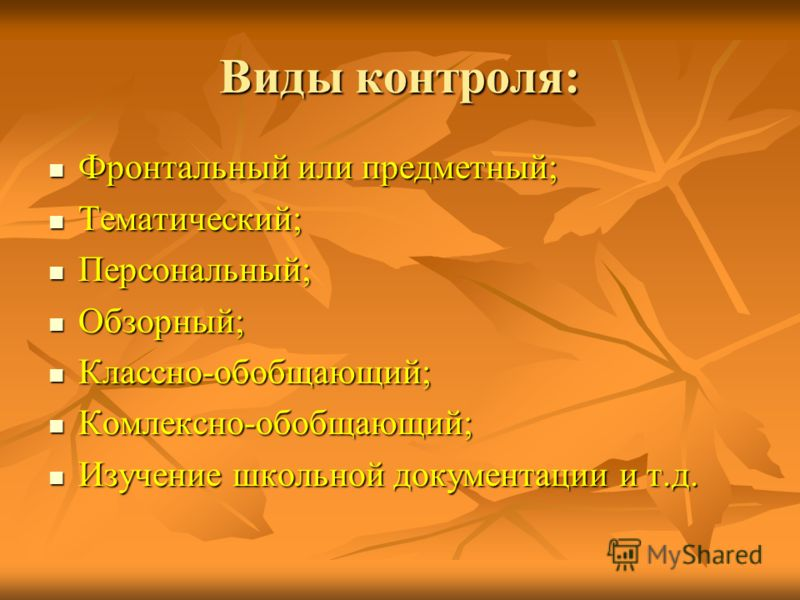 Виды контроля: Фронтальный или предметный; Фронтальный или предметный; Тематический; Тематический; Персональный; Персональный; Обзорный; Обзорный; Классно-обобщающий; Классно-обобщающий; Комлексно-обобщающий; Комлексно-обобщающий; Изучение школьной д
