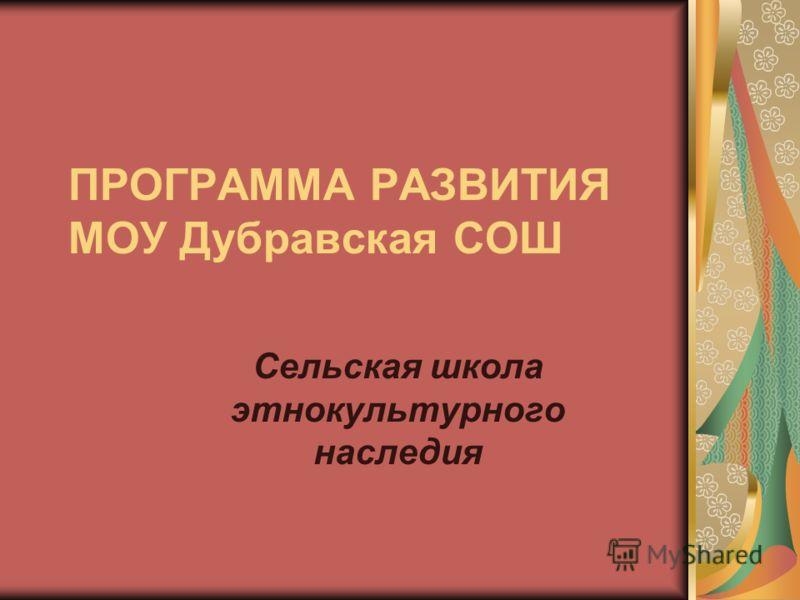 ПРОГРАММА РАЗВИТИЯ МОУ Дубравская СОШ Сельская школа этнокультурного наследия