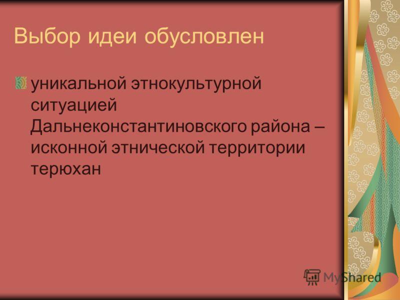 Выбор идеи обусловлен уникальной этнокультурной ситуацией Дальнеконстантиновского района – исконной этнической территории терюхан