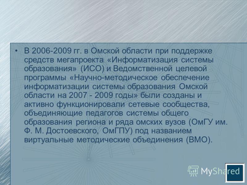 В 2006-2009 гг. в Омской области при поддержке средств мегапроекта «Информатизация системы образования» (ИСО) и Ведомственной целевой программы «Научно-методическое обеспечение информатизации системы образования Омской области на 2007 - 2009 годы» бы