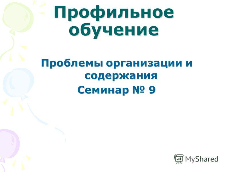 Профильное обучение Проблемы организации и содержания Семинар 9