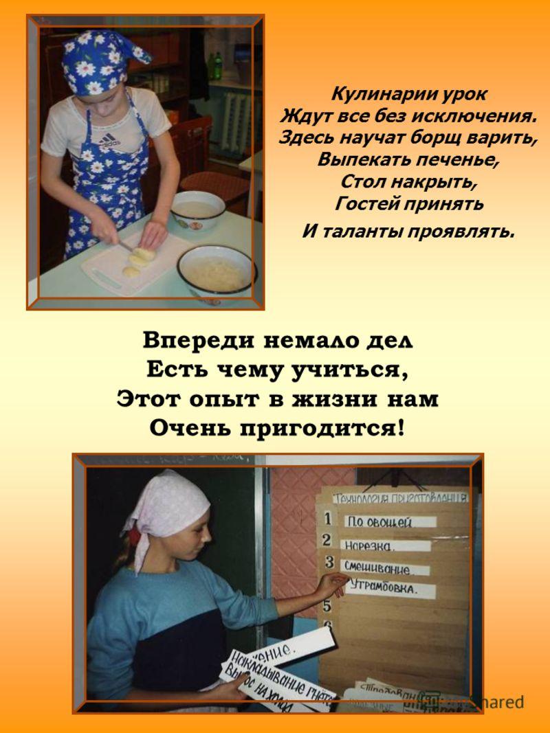 Кулинарии урок Ждут все без исключения. Здесь научат борщ варить, Выпекать печенье, Стол накрыть, Гостей принять И таланты проявлять. Впереди немало дел Есть чему учиться, Этот опыт в жизни нам Очень пригодится!