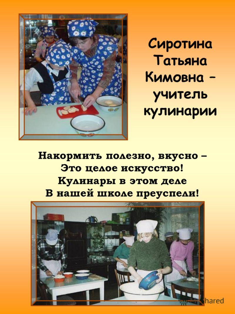 Сиротина Татьяна Кимовна – учитель кулинарии Накормить полезно, вкусно – Это целое искусство! Кулинары в этом деле В нашей школе преуспели!