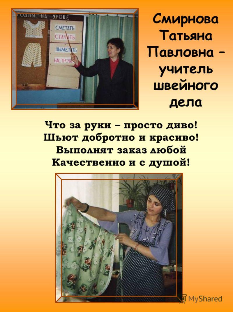 Смирнова Татьяна Павловна – учитель швейного дела Что за руки – просто диво! Шьют добротно и красиво! Выполнят заказ любой Качественно и с душой!