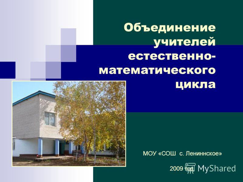 Объединение учителей естественно- математического цикла МОУ «СОШ с. Лениннское» 2009 год