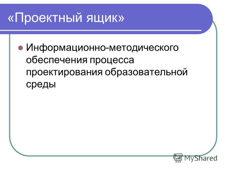 «Проектный ящик» Информационно-методического обеспечения процесса проектирования образовательной среды