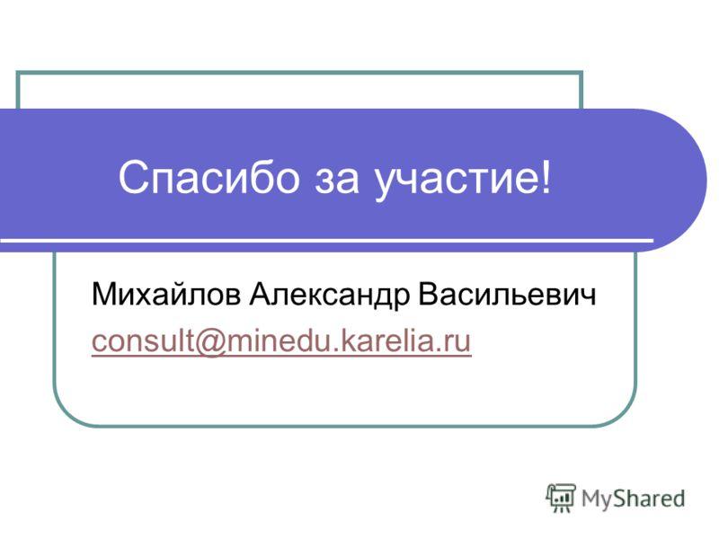 Спасибо за участие! Михайлов Александр Васильевич consult@minedu.karelia.ru