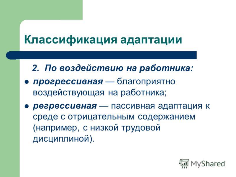Классификация адаптации 2. По воздействию на работника: прогрессивная благоприятно воздействующая на работника; регрессивная пассивная адаптация к среде с отрицательным содержанием (например, с низкой трудовой дисциплиной).