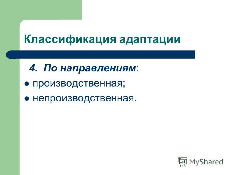 Классификация адаптации 4. По направлениям: производственная; непроизводственная.
