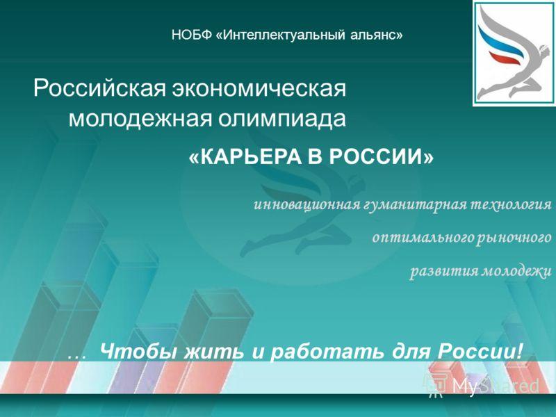 … Чтобы жить и работать для России! «КАРЬЕРА В РОССИИ» Российская экономическая молодежная олимпиада НОБФ «Интеллектуальный альянс» инновационная гуманитарная технология оптимального рыночного развития молодежи