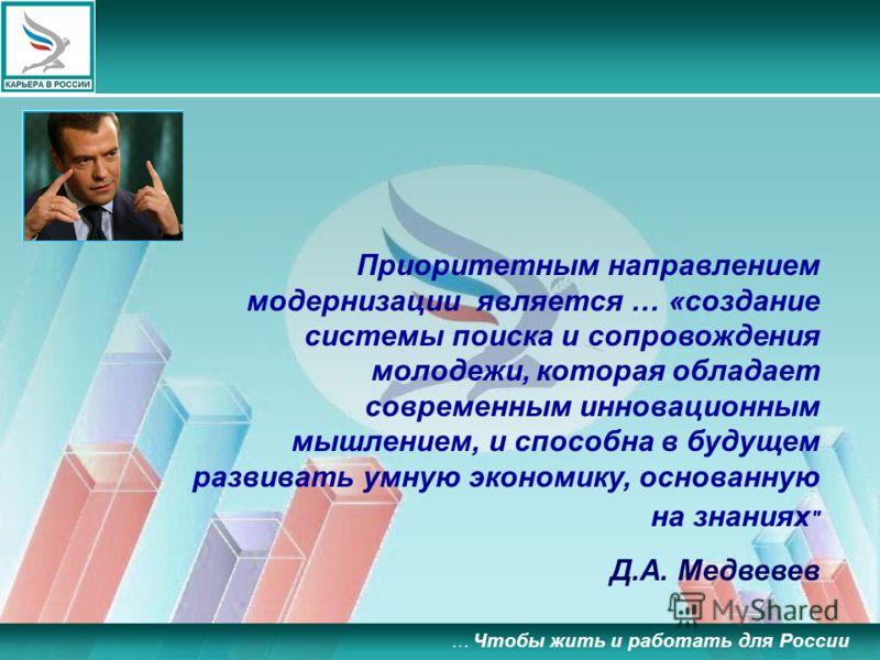 … Чтобы жить и работать для России Приоритетным направлением модернизации является … «создание системы поиска и сопровождения молодежи, которая обладает современным инновационным мышлением, и способна в будущем развивать умную экономику, основанную н