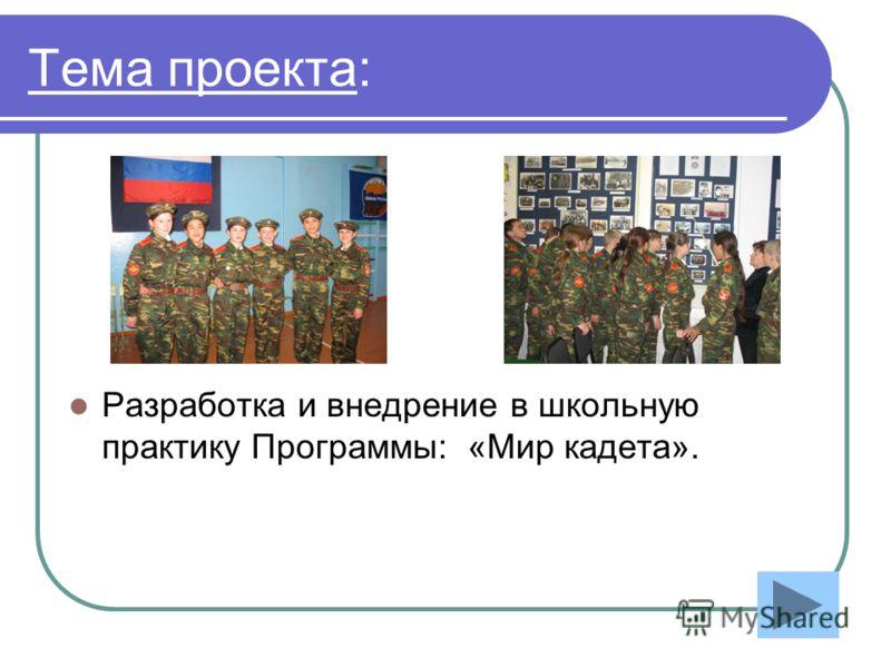 Тема проекта: Разработка и внедрение в школьную практику Программы: «Мир кадета».
