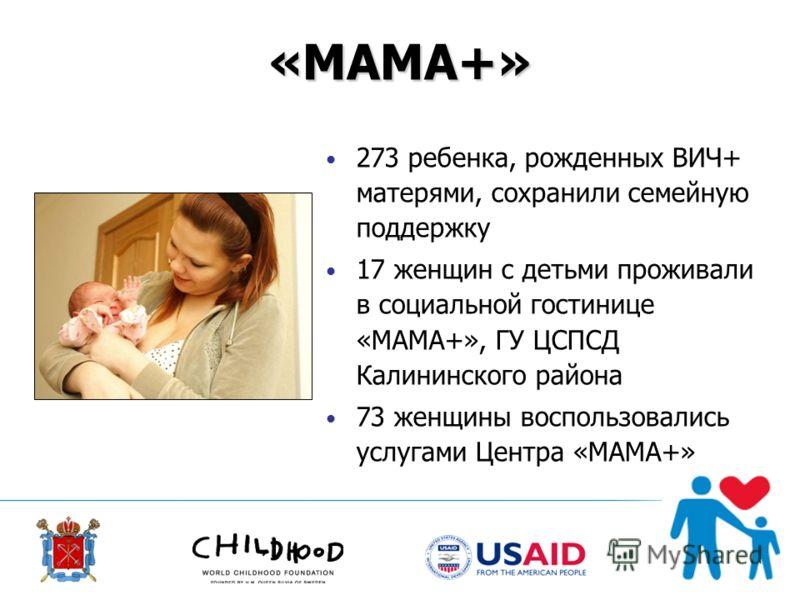 «МАМА+» 273 ребенка, рожденных ВИЧ+ матерями, сохранили семейную поддержку 17 женщин с детьми проживали в социальной гостинице «МАМА+», ГУ ЦСПСД Калининского района 73 женщины воспользовались услугами Центра «МАМА+»