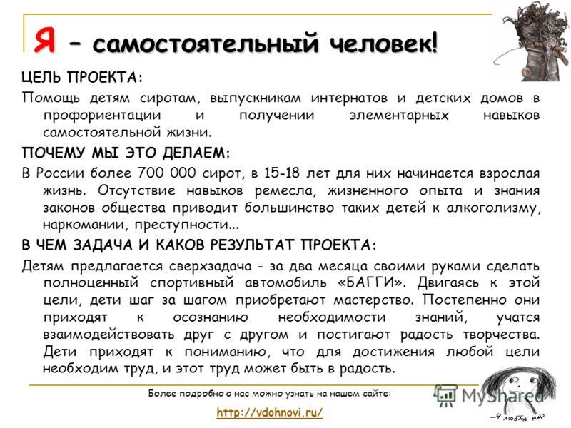 Я – самостоятельный человек! ЦЕЛЬ ПРОЕКТА: Помощь детям сиротам, выпускникам интернатов и детских домов в профориентации и получении элементарных навыков самостоятельной жизни. ПОЧЕМУ МЫ ЭТО ДЕЛАЕМ: В России более 700 000 сирот, в 15-18 лет для них н