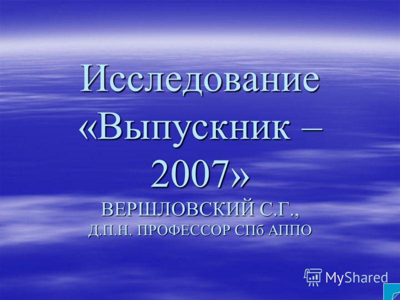 Исследование «Выпускник – 2007» ВЕРШЛОВСКИЙ С.Г., Д.П.Н. ПРОФЕССОР СПб АППО