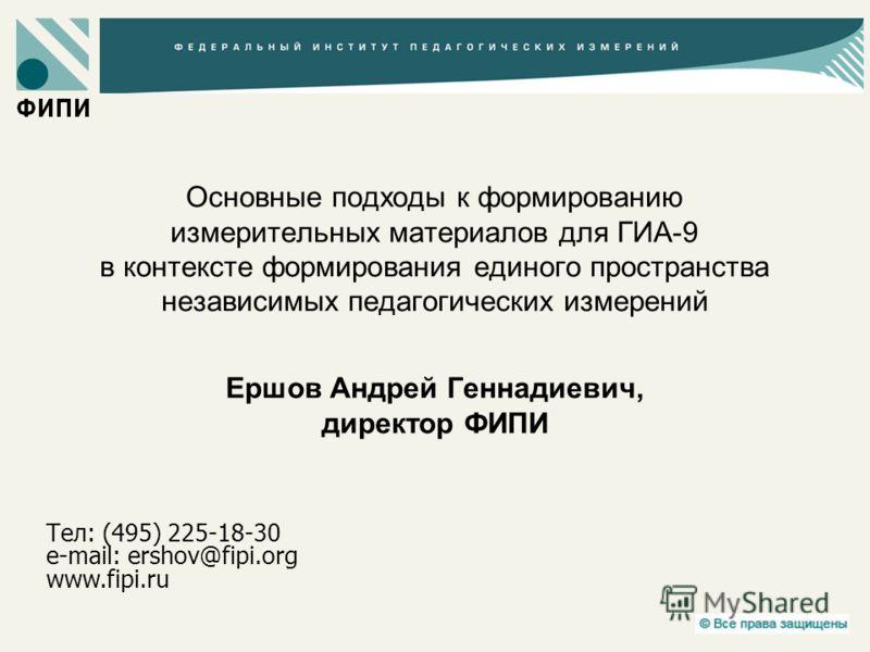Основные подходы к формированию измерительных материалов для ГИА-9 в контексте формирования единого пространства независимых педагогических измерений Ершов Андрей Геннадиевич, директор ФИПИ Тел: (495) 225-18-30 e-mail: ershov@fipi.org www.fipi.ru