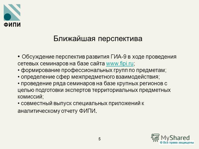 5 Ближайшая перспектива Обсуждение перспектив развития ГИА-9 в ходе проведения сетевых семинаров на базе сайта www.fipi.ru;www.fipi.ru формирование профессиональных групп по предметам; определение сфер межпредметного взаимодействия; проведение ряда с