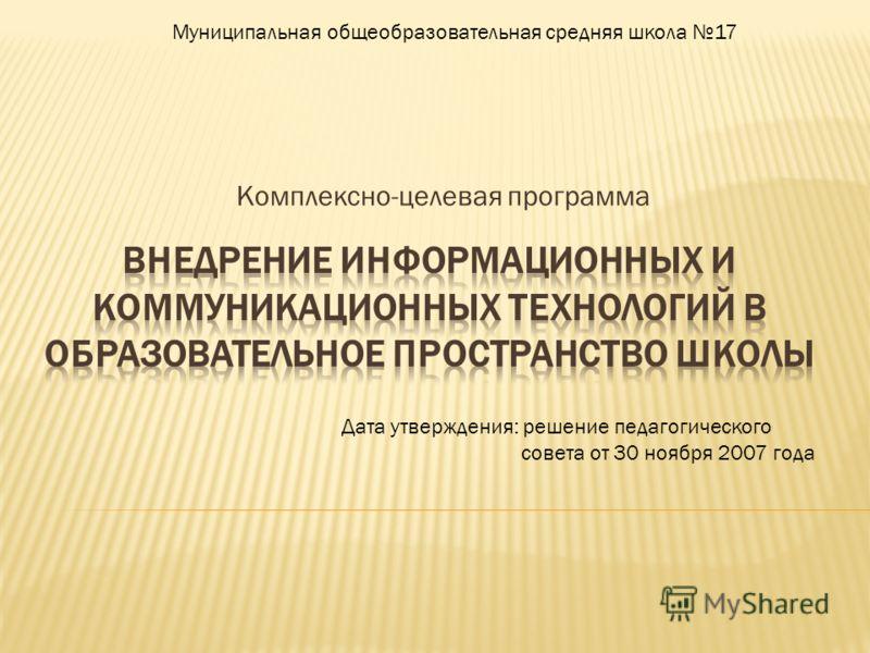 Комплексно-целевая программа Дата утверждения: решение педагогического совета от 30 ноября 2007 года Муниципальная общеобразовательная средняя школа 17