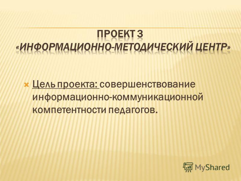 Цель проекта: совершенствование информационно-коммуникационной компетентности педагогов.