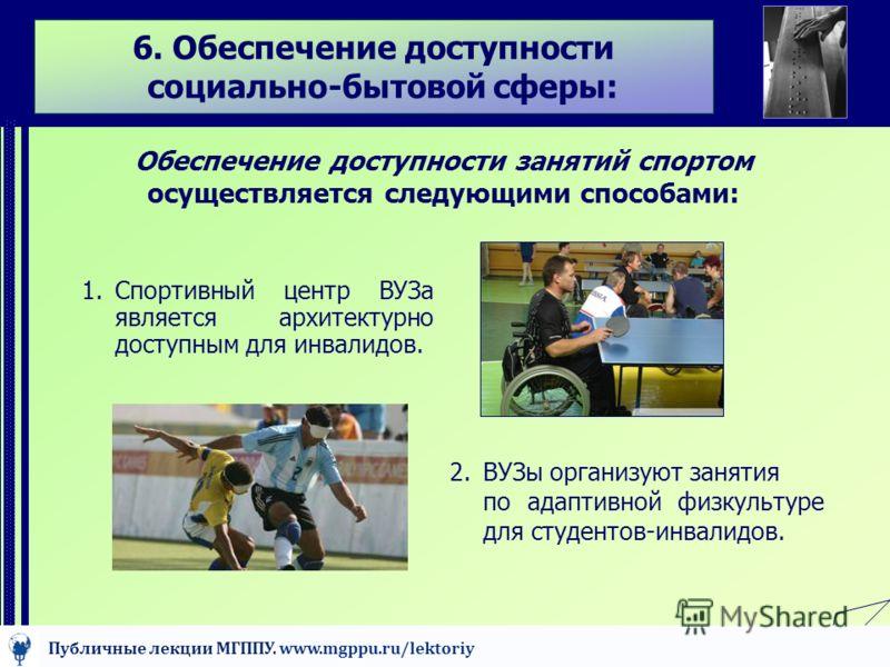 6. Обеспечение доступности социально-бытовой сферы: Обеспечение доступности занятий спортом осуществляется следующими способами: 1.Спортивный центр ВУЗа является архитектурно доступным для инвалидов. 2.ВУЗы организуют занятия по адаптивной физкультур