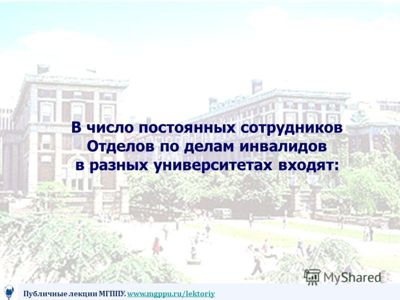 В число постоянных сотрудников Отделов по делам инвалидов в разных университетах входят: Публичные лекции МГППУ. www.mgppu.ru/lektoriywww.mgppu.ru/lektoriy