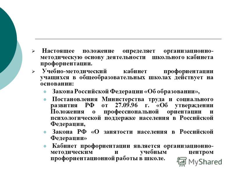 Настоящее положение определяет организационно- методическую основу деятельности школьного кабинета профориентации. Учебно-методический кабинет профориентации учащихся в общеобразовательных школах действует на основании: Закона Российской Федерации «О