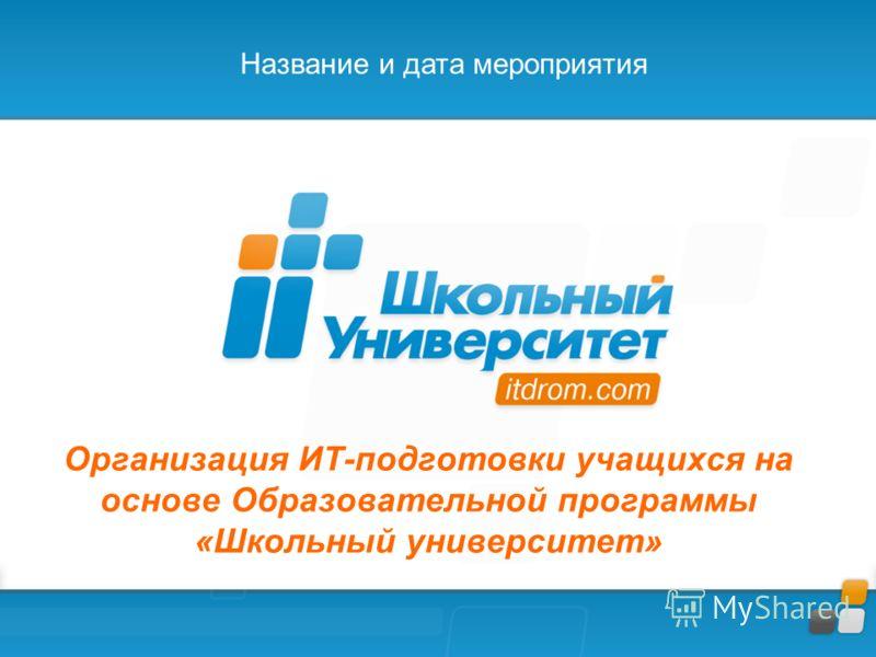 Организация ИТ-подготовки учащихся на основе Образовательной программы «Школьный университет» Название и дата мероприятия
