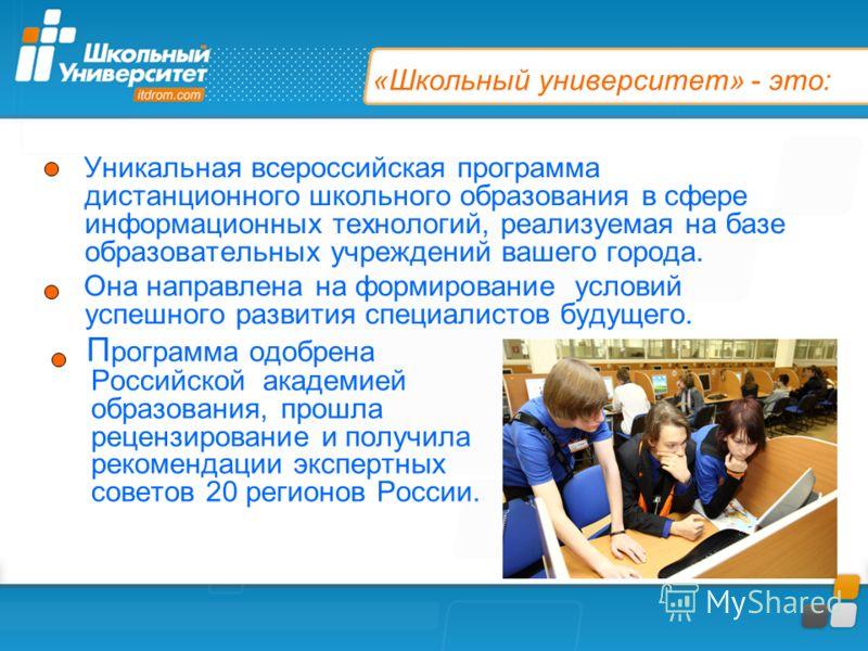 «Школьный университет» - это: Уникальная всероссийская программа дистанционного школьного образования в сфере информационных технологий, реализуемая на базе образовательных учреждений вашего города. Она направлена на формирование условий успешного ра