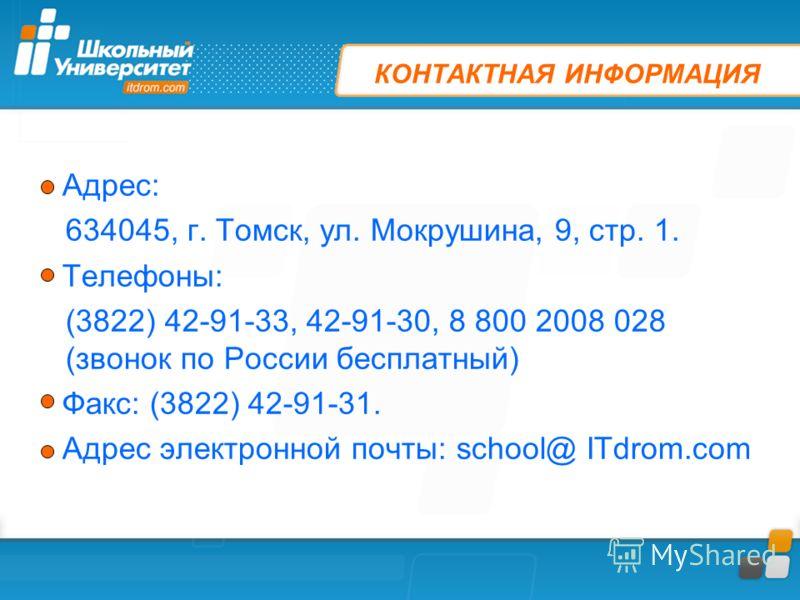 КОНТАКТНАЯ ИНФОРМАЦИЯ Адрес: 634045, г. Томск, ул. Мокрушина, 9, стр. 1. Телефоны: (3822) 42-91-33, 42-91-30, 8 800 2008 028 (звонок по России бесплатный) Факс: (3822) 42-91-31. Адрес электронной почты: school@ ITdrom.com