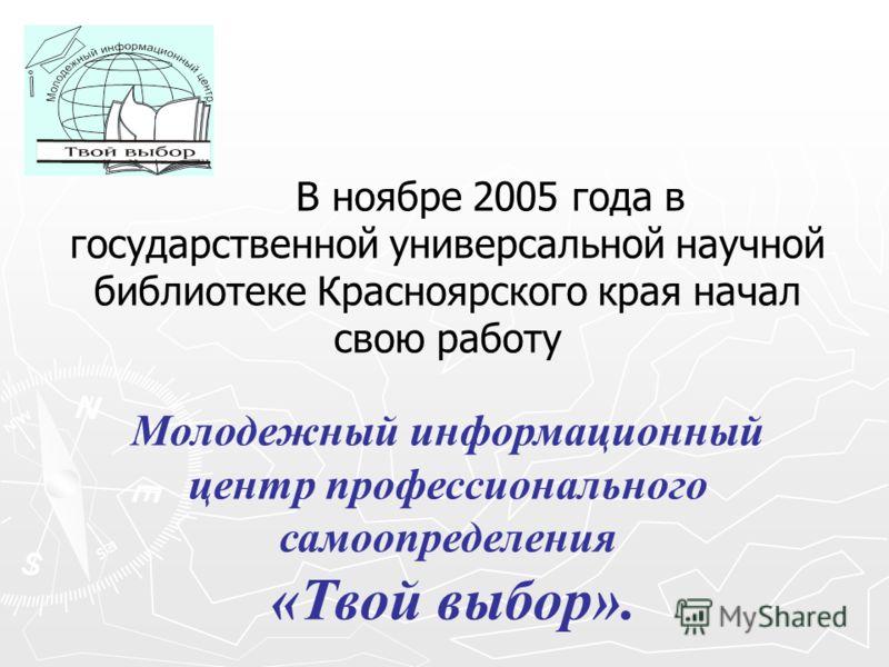 В ноябре 2005 года в государственной универсальной научной библиотеке Красноярского края начал свою работу Молодежный информационный центр профессионального самоопределения «Твой выбор».