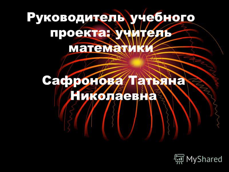 Руководитель учебного проекта: учитель математики Сафронова Татьяна Николаевна