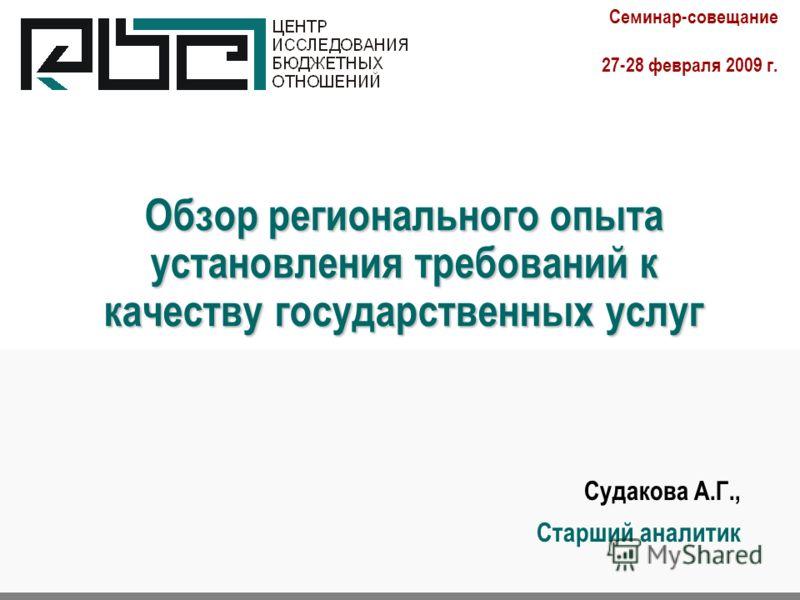 Обзор регионального опыта установления требований к качеству государственных услуг Судакова А.Г., Старший аналитик. Семинар-совещание 27-28 февраля 2009 г.