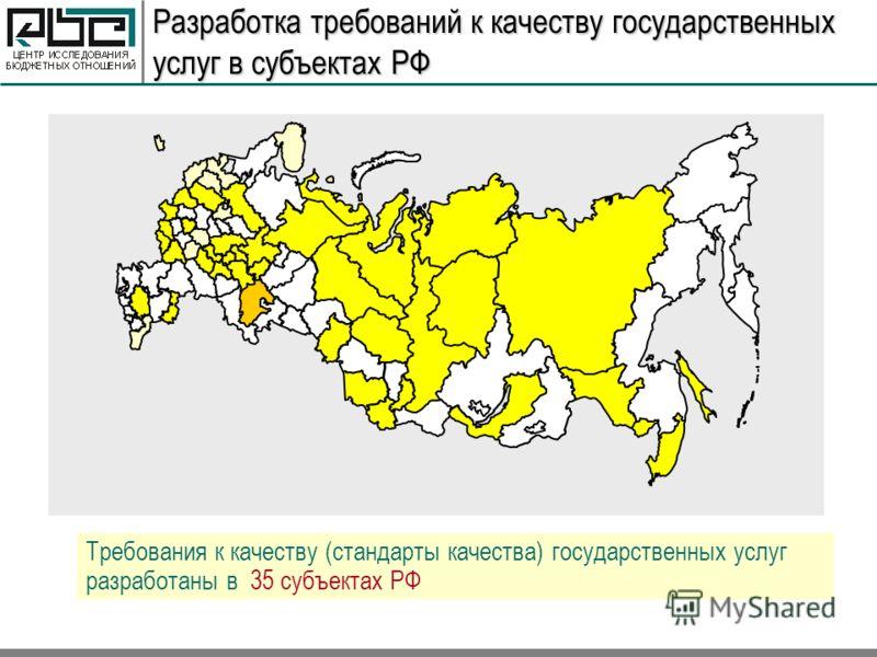 Разработка требований к качеству государственных услуг в субъектах РФ Требования к качеству (стандарты качества) государственных услуг разработаны в 35 субъектах РФ