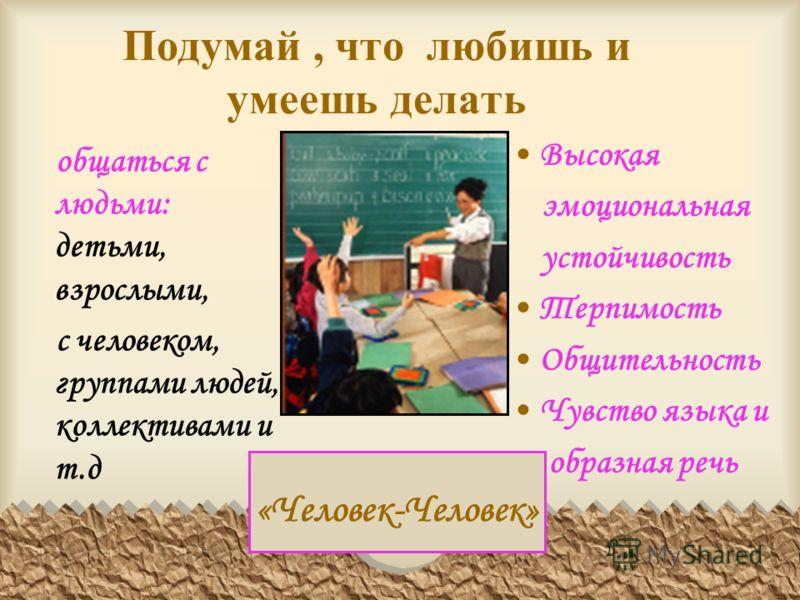 Подумай, что любишь и умеешь делать общаться с людьми: детьми, взрослыми, с человеком, группами людей, коллективами и т.д Высокая эмоциональная устойчивость Терпимость Общительность Чувство языка и образная речь «Человек-Человек»