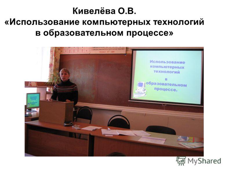 Кивелёва О.В. «Использование компьютерных технологий в образовательном процессе»