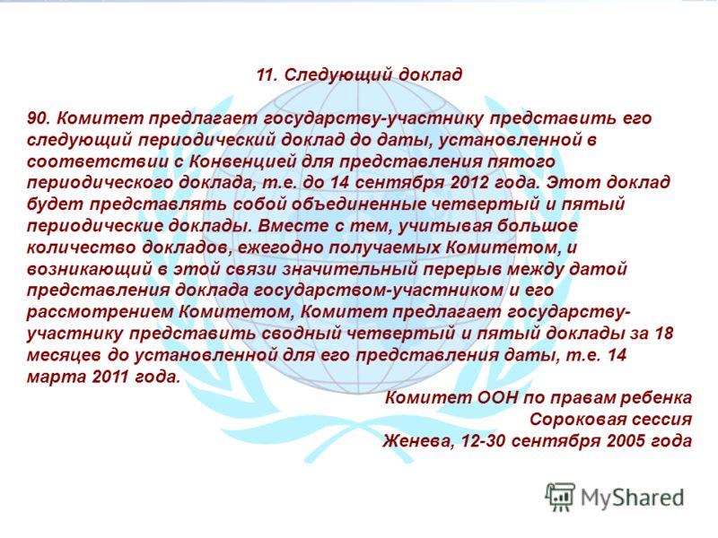 11. Следующий доклад 90. Комитет предлагает государству-участнику представить его следующий периодический доклад до даты, установленной в соответствии с Конвенцией для представления пятого периодического доклада, т.е. до 14 сентября 2012 года. Этот д