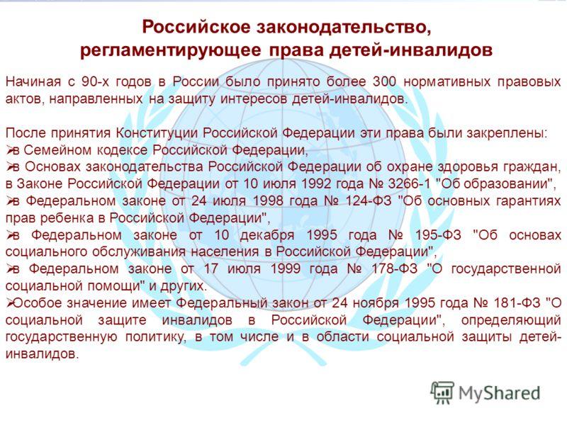 Начиная с 90-х годов в России было принято более 300 нормативных правовых актов, направленных на защиту интересов детей-инвалидов. После принятия Конституции Российской Федерации эти права были закреплены: в Семейном кодексе Российской Федерации, в О
