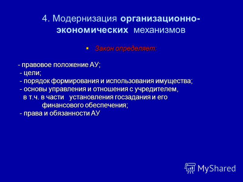 4. Модернизация организационно- экономических механизмов Закон определяет: Закон определяет: - правовое положение АУ; - правовое положение АУ; - цели; - цели; - порядок формирования и использования имущества; - порядок формирования и использования им